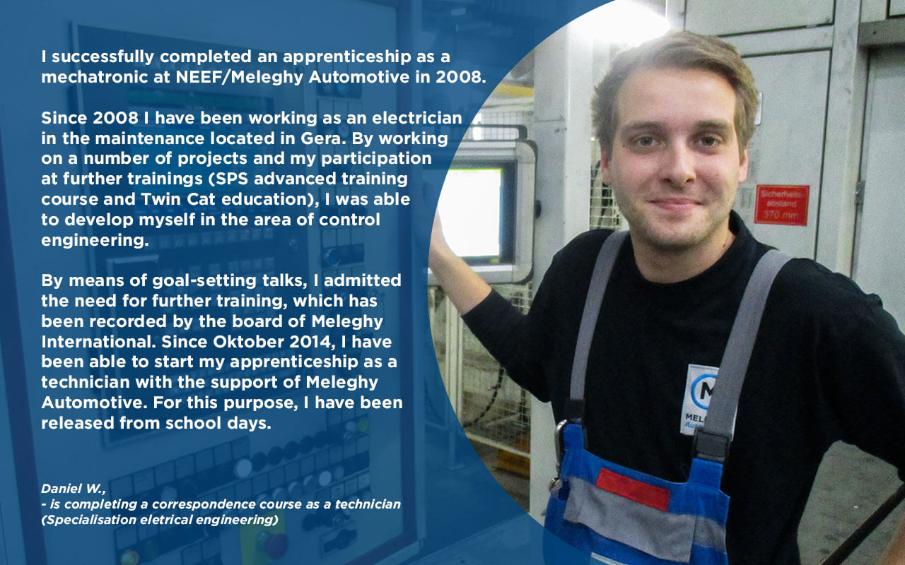 """""""My name is Daniel W. and I successfully completed an apprenticeship as a mechatronic at NEEF/Meleghy International in 2008. Since 2008 I have been working as an electrician in the maintenance located in Gera. By working on a number of projects and my participation at further trainings (SPS advanced training course and Twin Cat education), I was able to develop myself in the area of control engineering. By means of goal-setting talks, I admitted the need for further training, which has been recorded by the board of Meleghy International. Since Oktober 2014, I have been able to start my apprenticeship as a technician with the support of Meleghy International. For this purpose, I have been released from school days."""""""