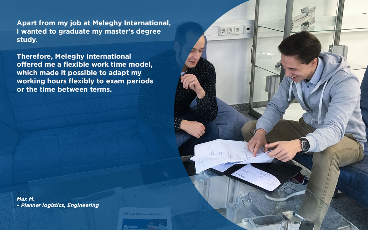 """""""Apart from my job at Meleghy International, I wanted to graduate my master's degree study. Therefore, Meleghy International offered me a flexible work time model, which made it possible to adapt my working hours flexibly to exam periods or the time between terms."""""""